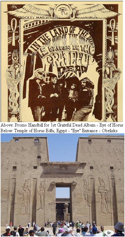 An old handbill from 1967 for the Grateful Dead's first album. The Grateful Dead, mainly Jerry and Phil were heavy into Egyptology as shown by the symbols all over the handbill . The Ankhe is prominently featured. The symbol at the top is the &quot;Eye of Horus&quot;. Symbolically, this represented both the third eye, the origin of psychic strength and the Sun, the source of everlasting life on the planet. The slogan reads &quot;In the Land of the Dark the Ship of the Sun is Driven by the Grateful Dead&quot; - There are double meanings here, both psychic and solar. At least that would be a common interpretation.<br><br>The image here is the &quot;Temple of Horus&quot;. Notice the Temple itself, the opening &quot;Eye&quot; is surrounded by two pillers or oblisks on both sides. The oblisk is a phallic symbol in Egypt. The Sun is also masculine, where as the moon is feminine. In Egypt, Solar worship defined the culture, and Lunar worship was done in secret. The design on the Warlocks piece above COULD be interpreted to be the Temple of Horus, since the &quot;eye&quot; is surrounded by two pillars, or oblisks. Is this a coincidence, or did Jerry and the Dead understand the Illuminati/Masonic Secret Conspiracy, maybe through studying Egyptology, alchemy and the occult?<br><br>&quot;We were doing the Acid Tests, which was our first response to formlessness. Formlessness and chaos led to new forms. And new order. Closer to, probably, what the real order is.&quot; - Jerry Garcia - Sweet Chaos - Carol Brightman - Page 13 <br><br>Page 13? - Sweet Chaos?<br><br>More From Sweet Chaos - Page 81 - &quot;Tolkien was part of a fascination with the shadowy world of the Illuminati and Grail seekers, with cryptic medieval text about the Philosopher's Stone and Dagobert the Horrible, which so interested the Warlock's manager Hank Harrison, as well as Lesh and Garcia. Such literature mirrors the altered states of an acid trip, as do certain folktales, with their merging of visible and invisible worlds.  Trist, who read social anthropology at Cambridge after he retunred to England in 1961, has retold the hero tale called &quot;The Water of Life.&quot; Subtitled A Tale of the Grateful Dead, The Water of Life incorporates the folk motif of the Grateful Dead. -- &quot;You have shown me kindness,&quot; the beggar said, &quot;and the way to the Water of Life is long and hard. You must pass through the Dark Wood then climb high into the mountains of the North where stands the castle of a fierce ogre. The object of your quest can be found there. In order to succeed you must defend yourself against enemies and give of yourself when no one asks.&quot; -- Continuing...&quot;The prince pressed the petal to his lips and soon fell into a blissful slumber, dreaming of a golden road which wound through the mountains, down, down through a gorge of diamond waterfalls to the banks of a sweetly singing river, where he drank deeply and bathed as though cradled in it's arms.&quot; -- Petals, Diamonds from Dark Star, GOLDEN ROAD, mountains and rivers in all kinds of Dead songs. - The Water of life is what the tired Grail Seeker, hone from the office might read to his or her children. -- <br><br>Now, some might still question whether or not Jerry and Phil could have been into the arcane subjects or if maybe it was just a passing fancy. - Well, I personally visited with Hank Harrison in May of 2009, shortly after my visit with Lee Quarnstrom. I interviewed Hank in a non-formal way. We discussed many things of mutual interest. In our conversation, I asked Hank, frankly, &quot;who could have been the person who designed this piece?,&quot; (showing him pictures of the Warlocks Babbs Poster shown above), and asked him outright, &quot;who was so interested in secret societies or the Masons or the Illuminati that they could have drawn this?&quot; -- Hanks reply to me, and I quote, &quot;We were all into that stuff. I'm a Mason, and my family are Masons going way back, and Phil Lesh is a Mason and so is Phil's family.&quot; , I replied, &quot;Phil Lesh is a Mason? What degree? Hank replied, &quot;he never got that far, never had the time, but he is a 3rd degree, Master Mason&quot; --  I went on, &quot;does he keep that covered up, or care if anyone knows that?&quot; Hank replied, &quot;No, I don't think so. I thought lots of people knew. I'm proud of being a Mason, and I don't hide it, and I don't think Phiul does either, but I doubt he actually talks about to people. It was way in the past.&quot; - So I asked him more about all this, and Hank mentioned, &quot;I would go to the Oxford Library and borrow book on the occult, alchemy, the grail legends, and mystery schools etc., the Dead would read it, eat it up, and I would return them, and bring back more for them to read.&quot; -- So, that pretty much explains why Jerry and Phil would have chosen to use the &quot;Eye of Horus&quot; as a symbol in the early Warlocks Acid Test days. <br><br>Many people might be surprised to leran Hank Harrison had written a book titled, &quot;The Cauldren and the Grail,&quot; on the Holy Grail, as well as an online book titled &quot;Atlantis Rising,&quot; which a person can locate by visiting his website.